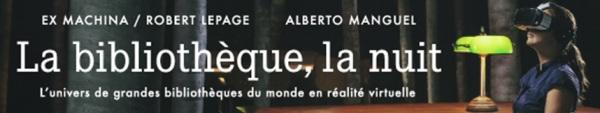 Bibliothèque la nuit A.Manguel et R.Lepage et Ex Machina